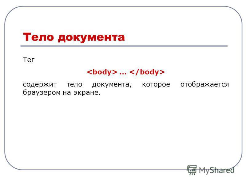 Тег … содержит тело документа, которое отображается браузером на экране. Тело документа