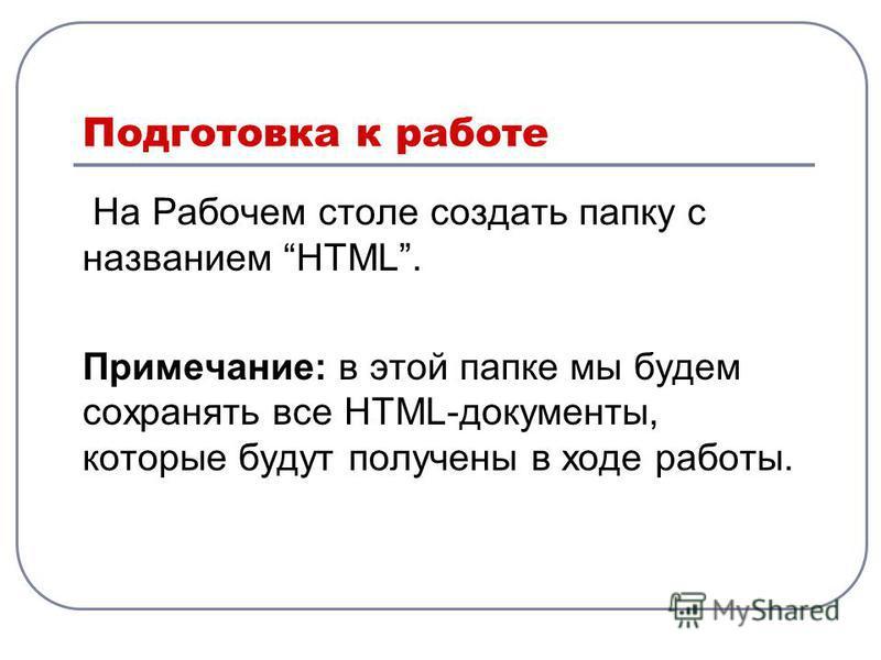 Подготовка к работе На Рабочем столе создать папку с названием HTML. Примечание: в этой папке мы будем сохранять все HTML-документы, которые будут получены в ходе работы.