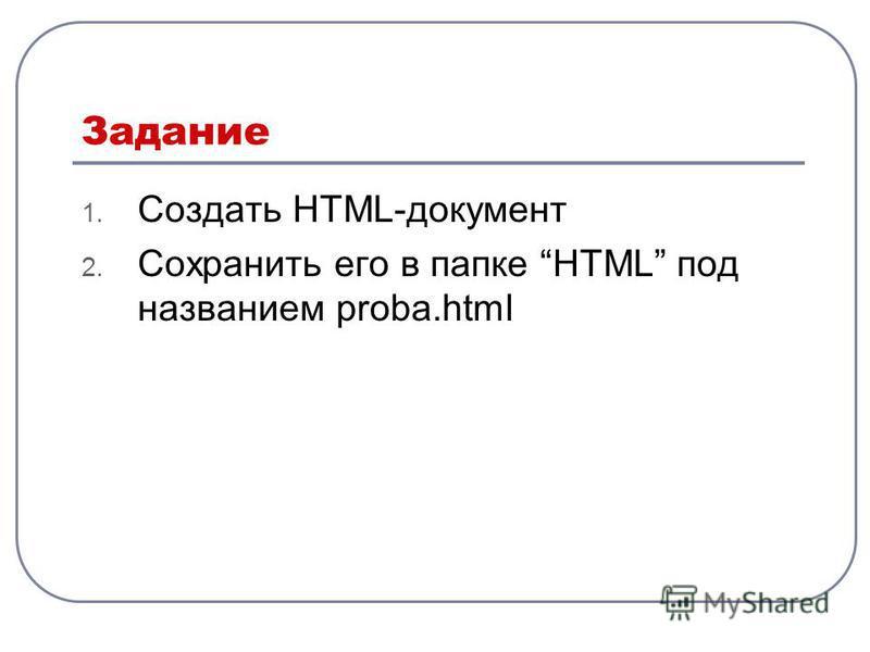 Задание 1. Создать HTML-документ 2. Сохранить его в папке HTML под названием proba.html