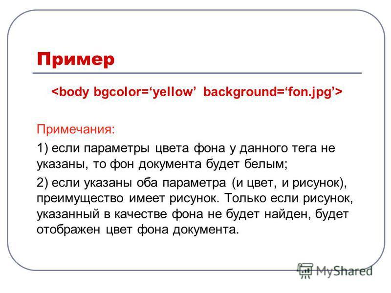 Пример Примечания: 1) если параметры цвета фона у данного тега не указаны, то фон документа будет белым; 2) если указаны оба параметра (и цвет, и рисунок), преимущество имеет рисунок. Только если рисунок, указанный в качестве фона не будет найден, бу