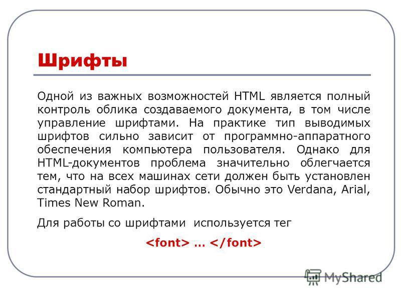 Одной из важных возможностей HTML является полный контроль облика создаваемого документа, в том числе управление шрифтами. На практике тип выводимых шрифтов сильно зависит от программно-аппаратного обеспечения компьютера пользователя. Однако для HTML