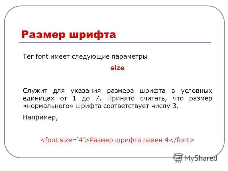 Тег font имеет следующие параметры size Служит для указания размера шрифта в условных единицах от 1 до 7. Принято считать, что размер «нормального» шрифта соответствует числу 3. Например, Размер шрифта равен 4 Размер шрифта