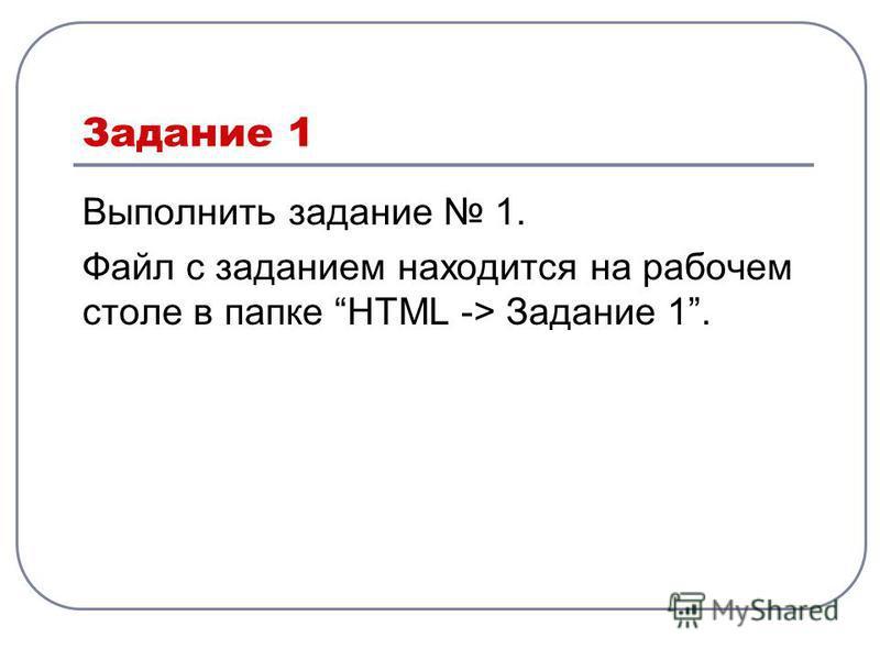 Задание 1 Выполнить задание 1. Файл с заданием находится на рабочем столе в папке HTML -> Задание 1.