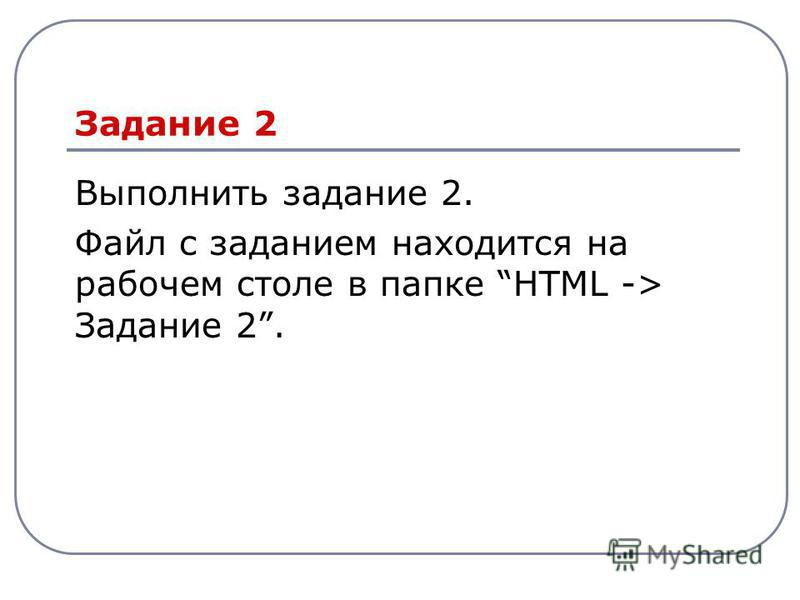 Задание 2 Выполнить задание 2. Файл с заданием находится на рабочем столе в папке HTML -> Задание 2.
