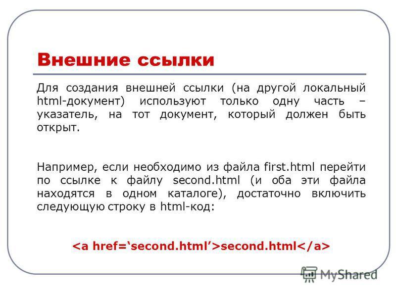 Для создания внешней ссылки (на другой локальный html-документ) используют только одну часть – указатель, на тот документ, который должен быть открыт. Например, если необходимо из файла first.html перейти по ссылке к файлу second.html (и оба эти файл