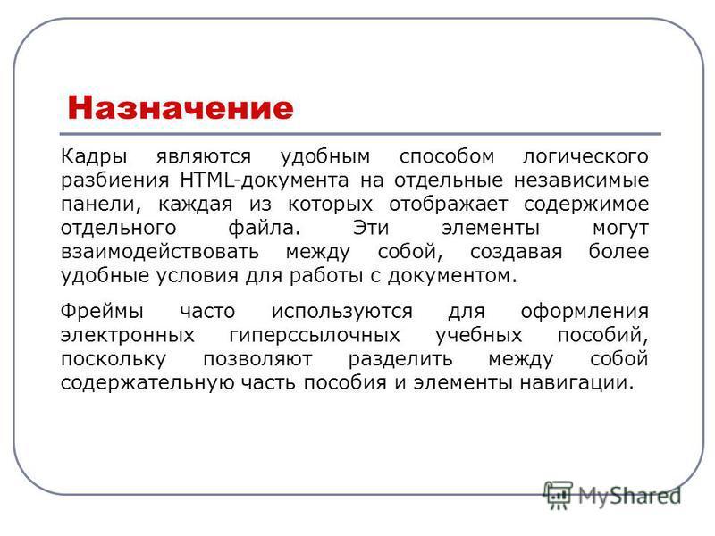 Кадры являются удобным способом логического разбиения HTML-документа на отдельные независимые панели, каждая из которых отображает содержимое отдельного файла. Эти элементы могут взаимодействовать между собой, создавая более удобные условия для работ