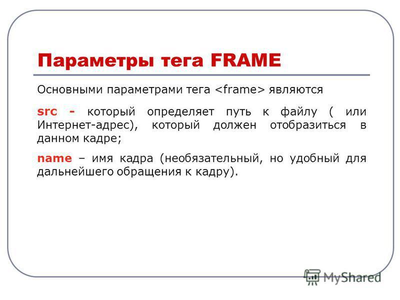 Основными параметрами тега являются src - который определяет путь к файлу ( или Интернет-адрес), который должен отобразиться в данном кадре; name – имя кадра (необязательный, но удобный для дальнейшего обращения к кадру). Параметры тега FRAME