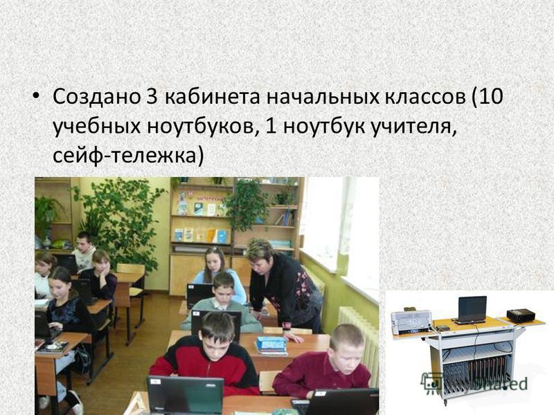 Создано 3 кабинета начальных классов (10 учебных ноутбуков, 1 ноутбук учителя, сейф-тележка)