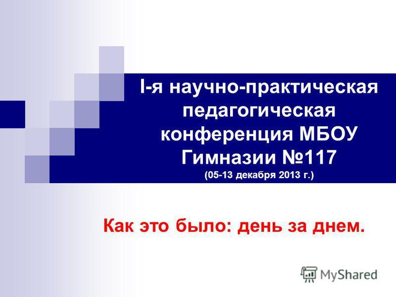 I-я научно-практическая педагогическая конференция МБОУ Гимназии 117 (05-13 декабря 2013 г.) Как это было: день за днем.