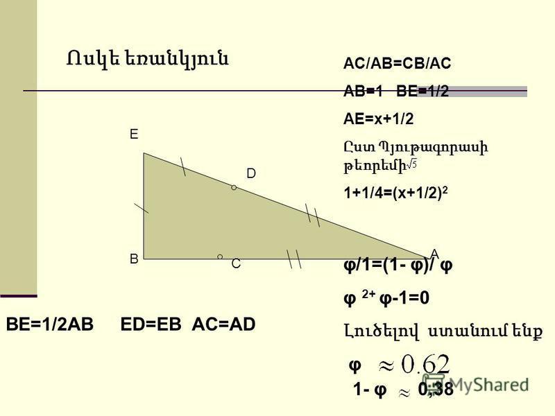 B E A BE=1/2AB ED=EB AC=AD D C AC/AB=CB/AC AB=1 BE=1/2 AE=x+1/2 Ըստ Պյութագորասի թեորեմի 1+1/4=(x+1/2) 2 φ/1=(1- φ)/ φ φ 2+ φ-1=0 Լուծելով ստանում ենք φ 1- φ 0,38 Ոսկե եռանկյուն