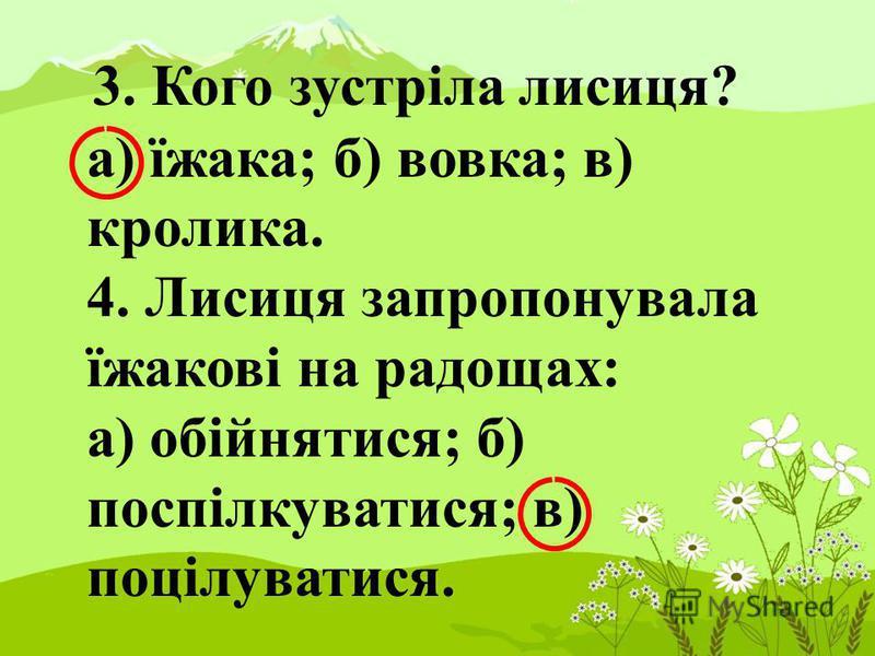3. Кого зустріла лисиця? а) їжака; б) вовка; в) кролика. 4. Лисиця запропонувала їжакові на радощах: а) обійнятися; б) поспілкуватися; в) поцілуватися.