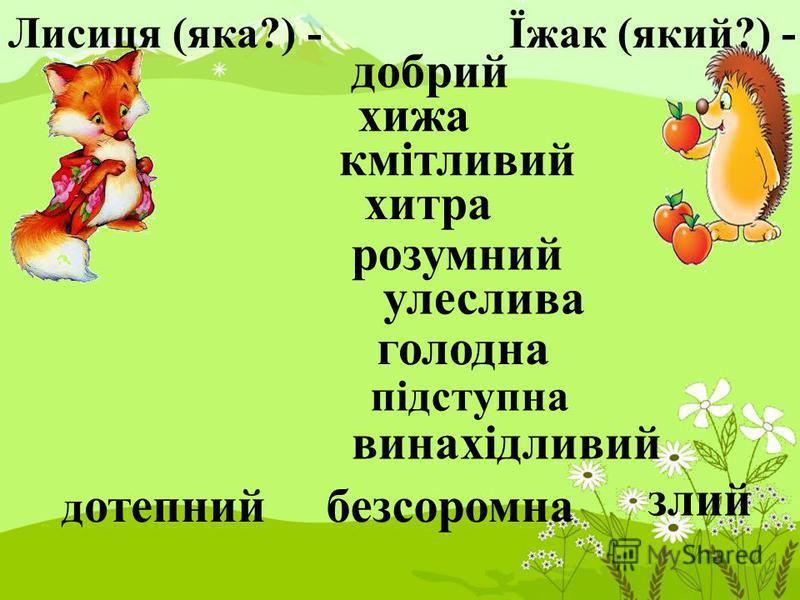 Лисиця (яка?) -Їжак (який?) - добрий хижа кмітливий хитра розумний улеслива голодна винахідливий підступна злий д отепнийбезсоромна