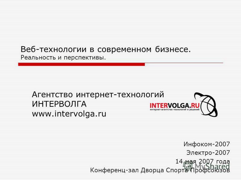 Веб-технологии в современном бизнесе. Реальность и перспективы. Агентство интернет-технологий ИНТЕРВОЛГА www.intervolga.ru Инфоком-2007 Электро-2007 14 мая 2007 года Конференц-зал Дворца Спорта Профсоюзов