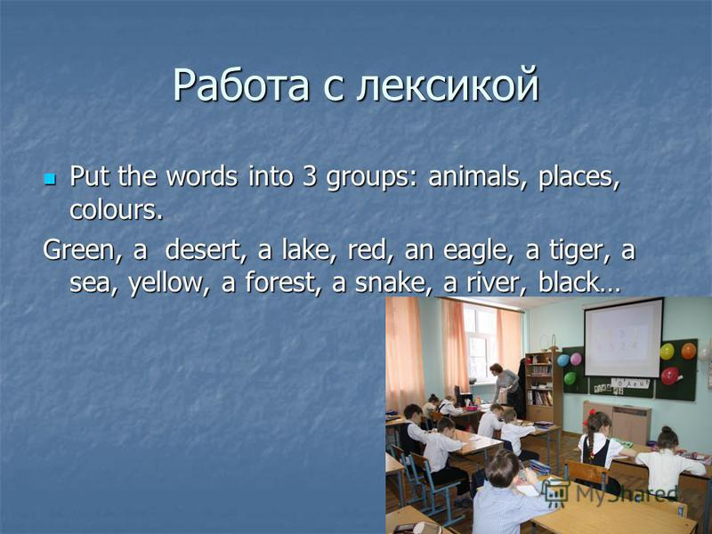 Работа с лексикой Put the words into 3 groups: animals, places, colours. Put the words into 3 groups: animals, places, colours. Green, a desert, a lake, red, an eagle, a tiger, a sea, yellow, a forest, a snake, a river, black…