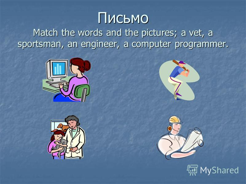 Письмо Match the words and the pictures; a vet, a sportsman, an engineer, a computer programmer.