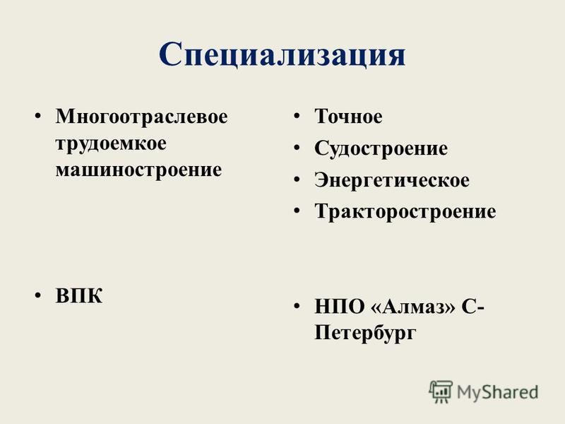 Специализация Многоотраслевое трудоемкое машиностроение ВПК Точное Судостроение Энергетическое Тракторостроение НПО «Алмаз» С- Петербург