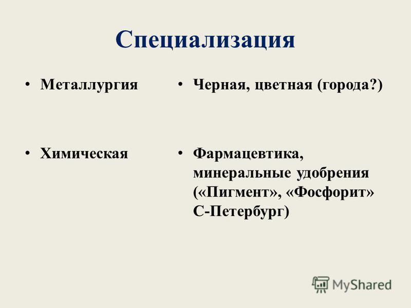 Специализация Металлургия Химическая Черная, цветная (города?) Фармацевтика, минеральные удобрения («Пигмент», «Фосфорит» С-Петербург)