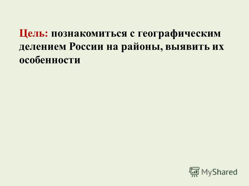 Цель: познакомиться с географическим делением России на районы, выявить их особенности