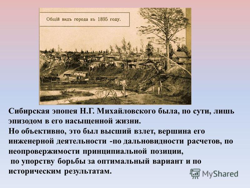 Сибирская эпопея Н.Г. Михайловского была, по сути, лишь эпизодом в его насыщенной жизни. Но объективно, это был высший взлет, вершина его инженерной деятельности -по дальновидности расчетов, по неопровержимости принципиальной позиции, по упорству бор