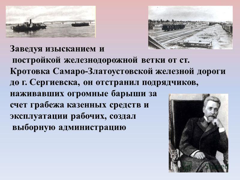 Заведуя изысканием и постройкой железнодорожной ветки от ст. Кротовка Самаро-Златоустовской железной дороги до г. Сергиевска, он отстранил подрядчиков, наживавших огромные барыши за счет грабежа казенных средств и эксплуатации рабочих, создал выборну