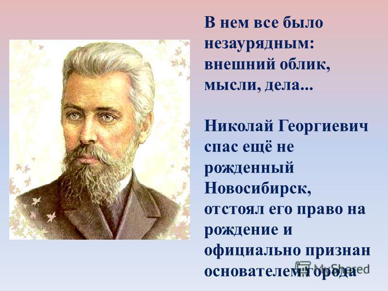 В нем все было незаурядным: внешний облик, мысли, дела... Николай Георгиевич спас ещё не рожденный Новосибирск, отстоял его право на рождение и официально признан основателем города