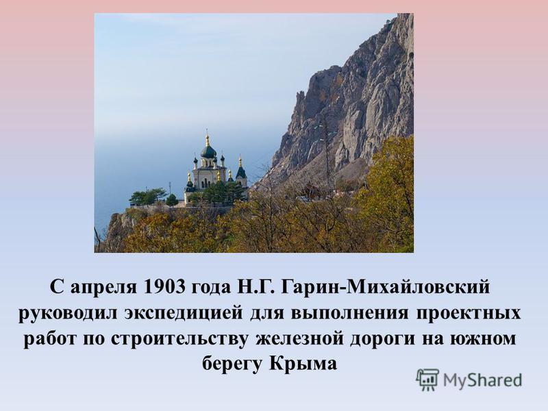 С апреля 1903 года Н.Г. Гарин-Михайловский руководил экспедицией для выполнения проектных работ по строительству железной дороги на южном берегу Крыма