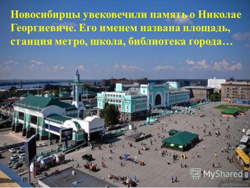Новосибирцы увековечили память о Николае Георгиевиче. Его именем названа площадь, станция метро, школа, библиотека города…
