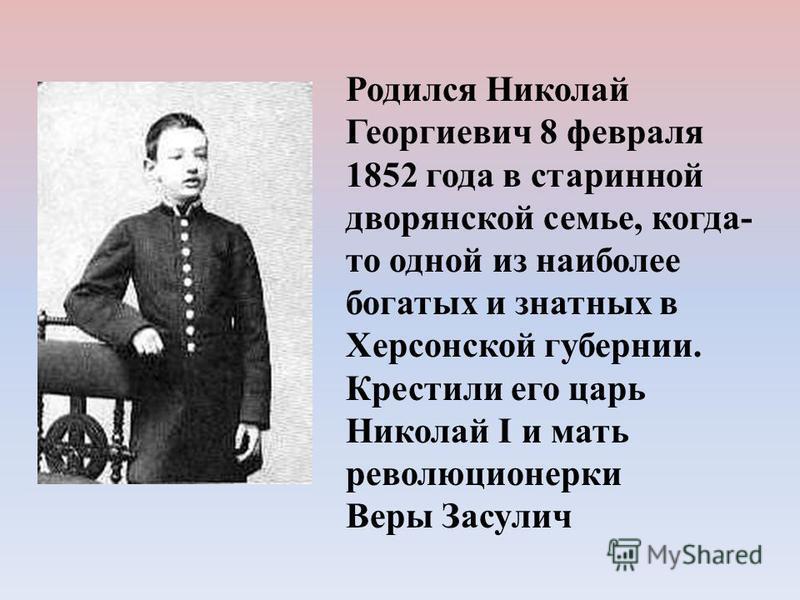 Родился Николай Георгиевич 8 февраля 1852 года в старинной дворянской семье, когда- то одной из наиболее богатых и знатных в Херсонской губернии. Крестили его царь Николай I и мать революционерки Веры Засулич