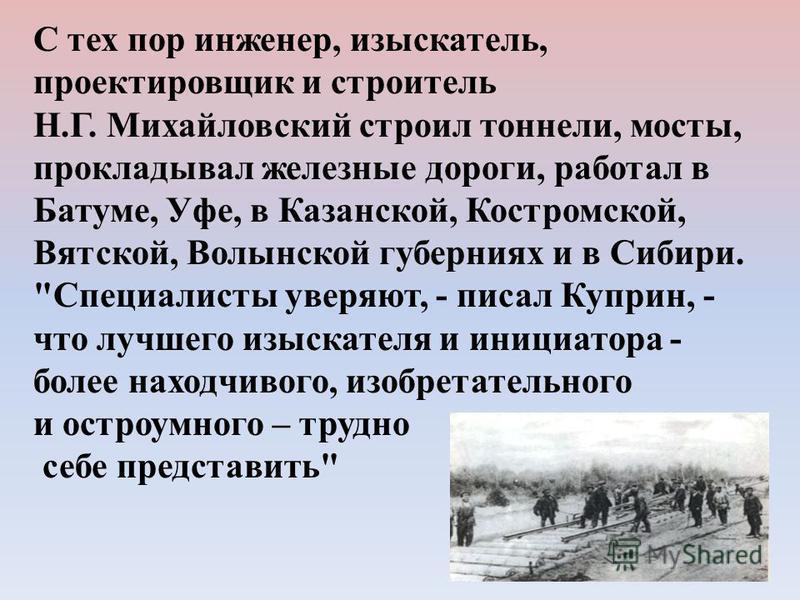 С тех пор инженер, изыскатель, проектировщик и строитель Н.Г. Михайловский строил тоннели, мосты, прокладывал железные дороги, работал в Батуме, Уфе, в Казанской, Костромской, Вятской, Волынской губерниях и в Сибири.