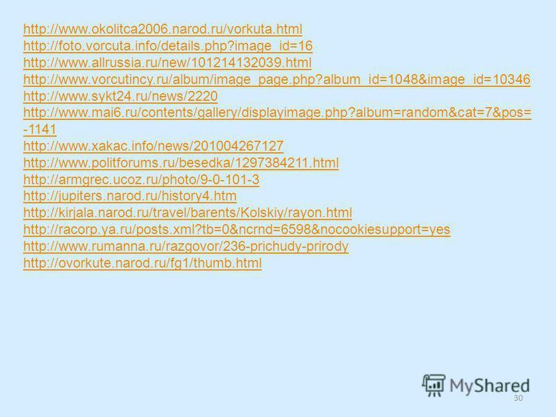 http://www.okolitca2006.narod.ru/vorkuta.html http://foto.vorcuta.info/details.php?image_id=16 http://www.allrussia.ru/new/101214132039. html http://www.vorcutincy.ru/album/image_page.php?album_id=1048&image_id=10346 http://www.sykt24.ru/news/2220 ht