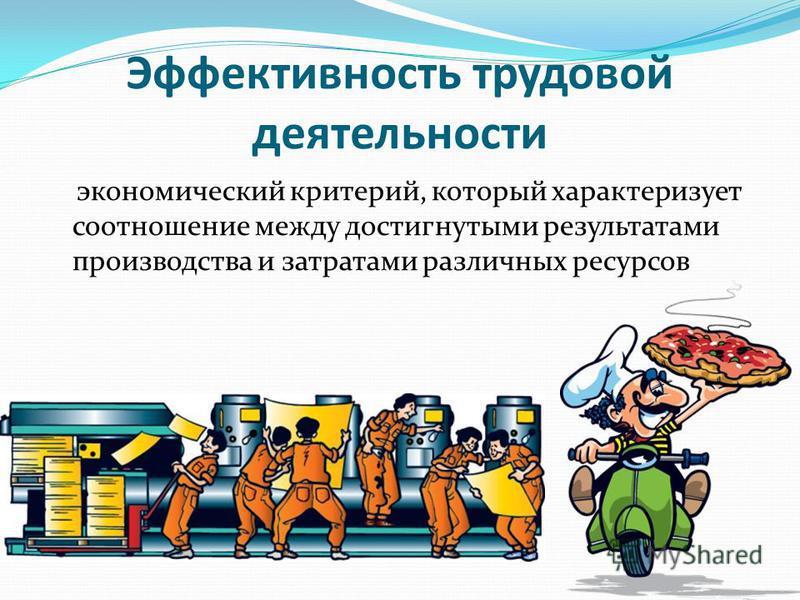 Эффективность трудовой деятельности экономический критерий, который характеризует соотношение между достигнутыми результатами производства и затратами различных ресурсов