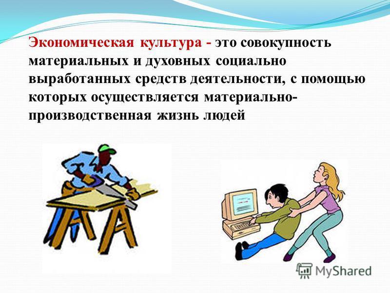 Экономическая культура - это совокупность материальных и духовных социально выработанных средств деятельности, с помощью которых осуществляется материально- производственная жизнь людей