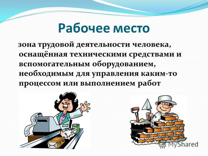 Рабочее место зона трудовой деятельности человека, оснащённая техническими средствами и вспомогательным оборудованием, необходимым для управления каким-то процессом или выполнением работ
