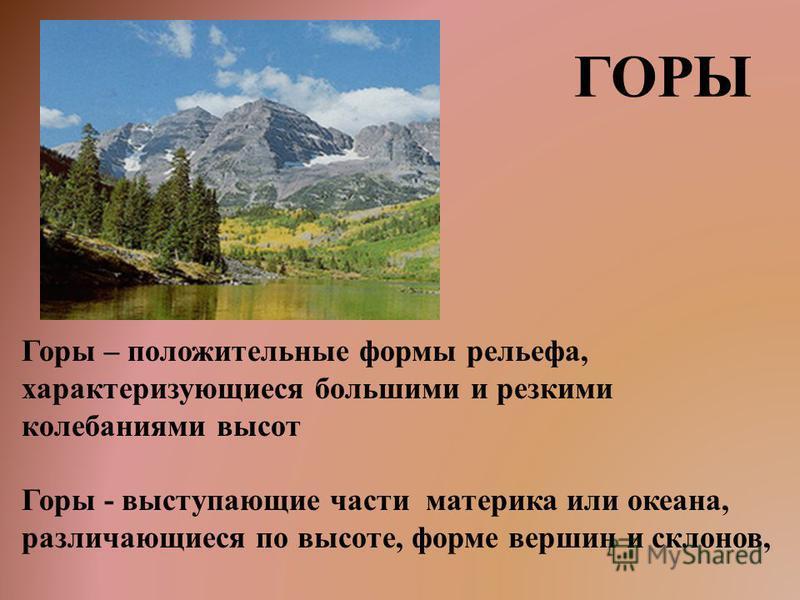 ГОРЫ Горы – положительные формы рельефа, характеризующиеся большими и резкими колебаниями высот Горы - выступающие части материка или океана, различающиеся по высоте, форме вершин и склонов,