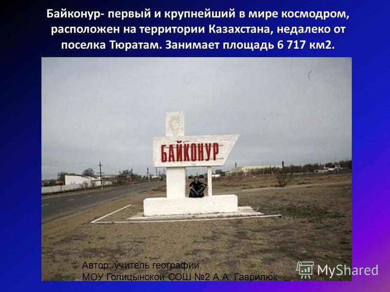 Байконур- первый и крупнейший в мире космодром, расположен на территории Казахстана, недалеко от поселка Тюратам. Занимает площадь 6 717 км 2. Автор: учитель географии МОУ Голицынской СОШ 2 А.А. Гаврилюк