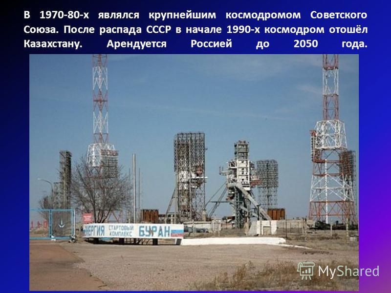 В 1970-80-х являлся крупнейшим космодромом Советского Союза. После распада СССР в начале 1990-х космодром отошёл Казахстану. Арендуется Россией до 2050 года.