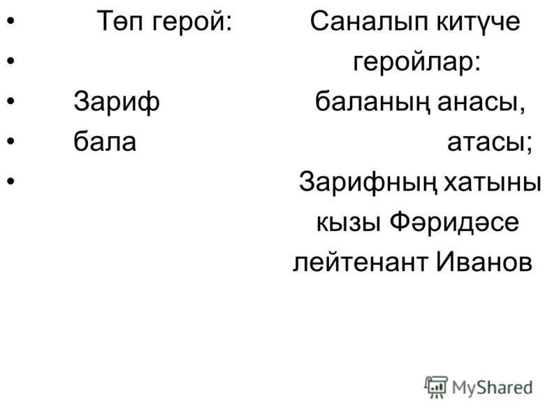 Төп герой: Саналып китүче геройлар: Зариф баланың анасы, бала атасы; Зарифның хатыны кызы Фәридәсе лейтенант Иванов
