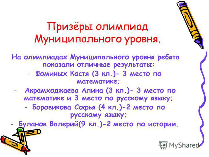 На олимпиадах Муниципального уровня ребята показали отличные результаты: -Фоминых Костя (3 кл.)- 3 место по математике; - Акрамходжаева Алина (3 кл.)- 3 место по математике и 3 место по русскому языку; -Боровикова Софья (4 кл.)-2 место по русскому яз