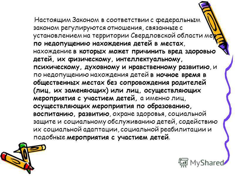 Настоящим Законом в сооответствии с федеральным законом регулируются отношения, связанные с установлением на территории Свердловской области мер по недопущению нахождения детей в местах, нахождение в которых может причинить вред здоровью детей, их фи