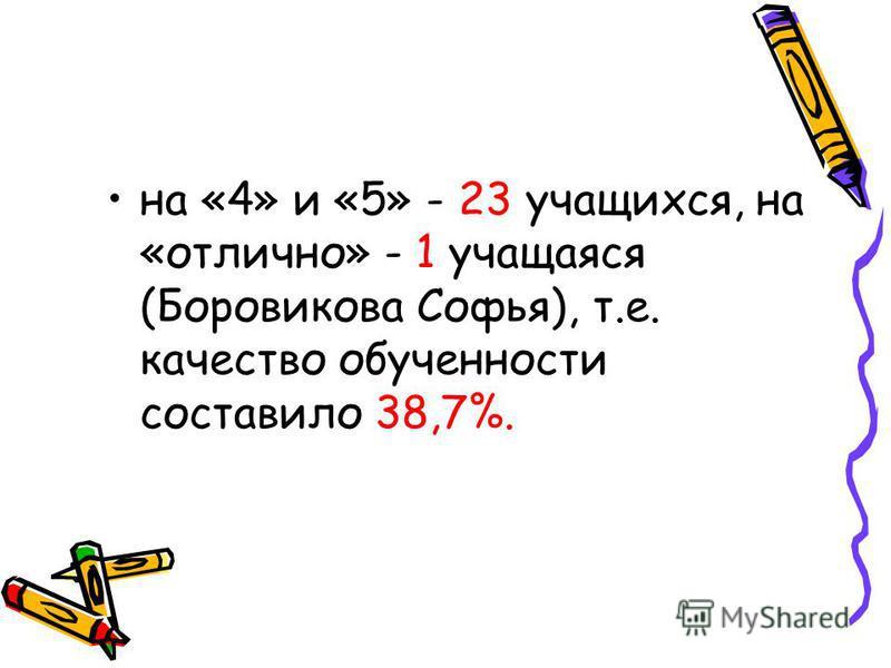 на «4» и «5» - 23 учащихся, на «отлично» - 1 учащаяся (Боровикова Софья), т.е. качество обученности составило 38,7%.
