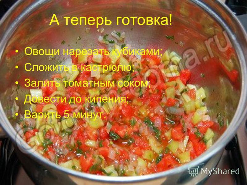 А теперь готовка! Овощи нарезать кубиками; Сложить в кастрюлю; Залить томатным соком; Довести до кипения; Варить 5 минут.