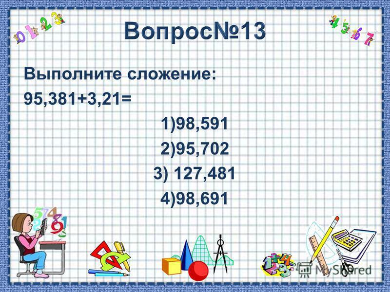 Выполните сложение: 95,381+3,21= 1)98,591 2)95,702 3) 127,481 4)98,691