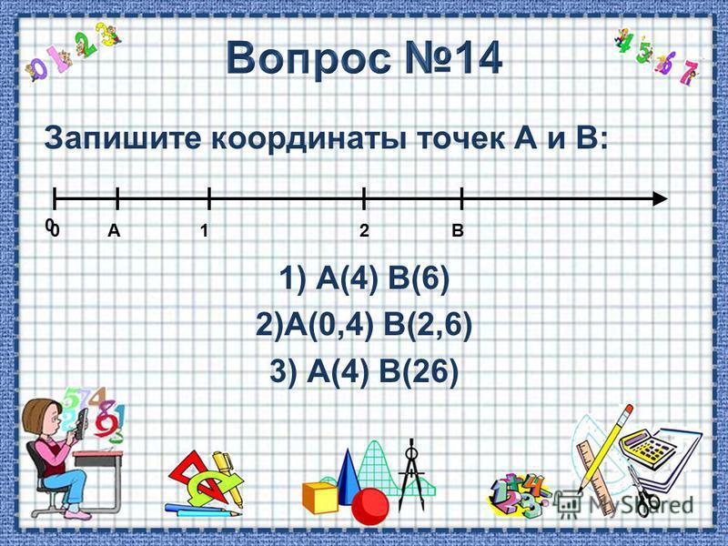 Запишите координаты точек А и В: 1) А(4) В(6) 2)А(0,4) В(2,6) 3) А(4) В(26) 0 0 12АВ