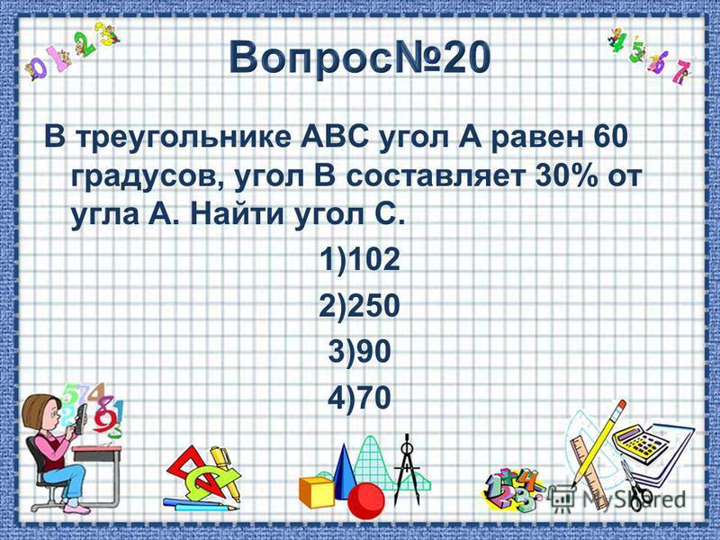 В треугольнике АВС угол А равен 60 градусов, угол В составляет 30% от угла А. Найти угол С. 1)102 2)250 3)90 4)70