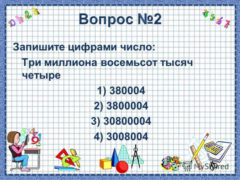 Запишите цифрами число: Три миллиона восемьсот тысяч четыре 1) 380004 2) 3800004 3) 30800004 4) 3008004