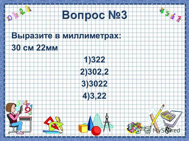 Выразите в миллиметрах: 30 см 22 мм 1)322 2)302,2 3)3022 4)3,22