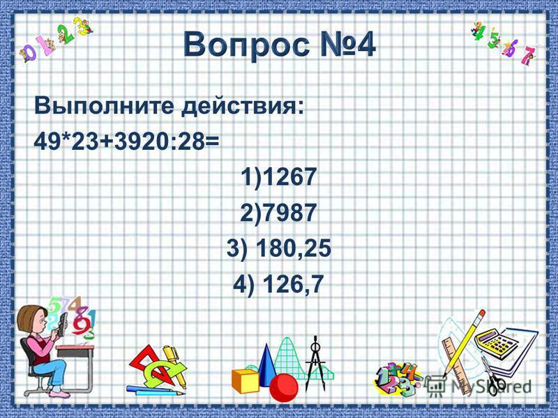 Выполните действия: 49*23+3920:28= 1)1267 2)7987 3) 180,25 4) 126,7