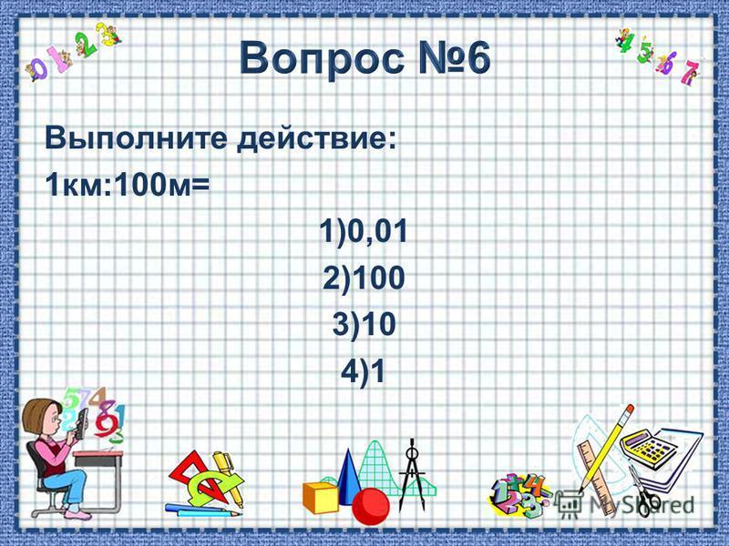 Выполните действие: 1 км:100 м= 1)0,01 2)100 3)10 4)1