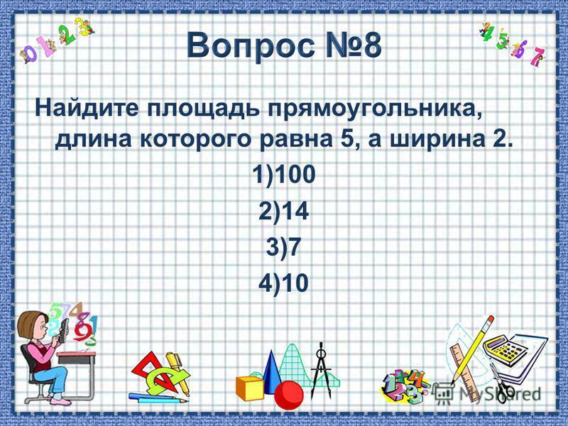 Найдите площадь прямоугольника, длина которого равна 5, а ширина 2. 1)100 2)14 3)7 4)10
