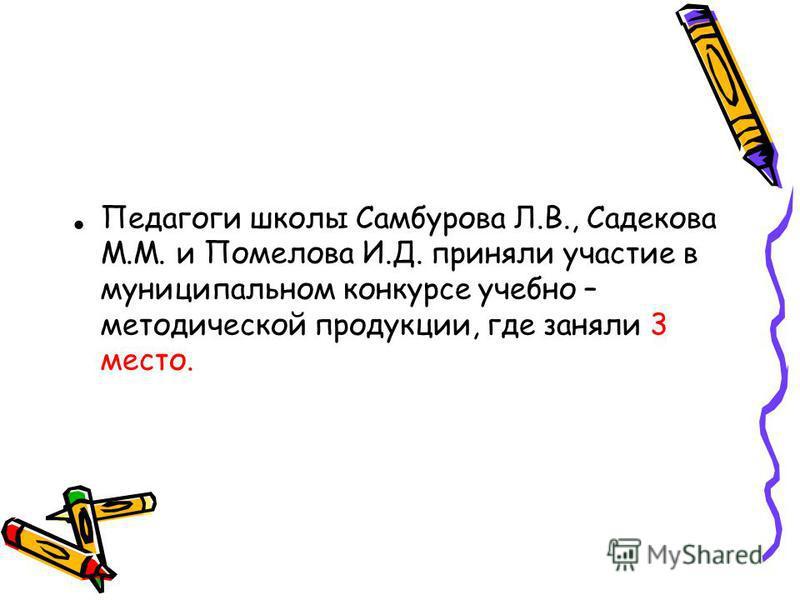 Педагоги школы Самбурова Л.В., Садекова М.М. и Помелова И.Д. приняли участие в муниципальном конкурсе учебно – методической продукции, где заняли 3 место.